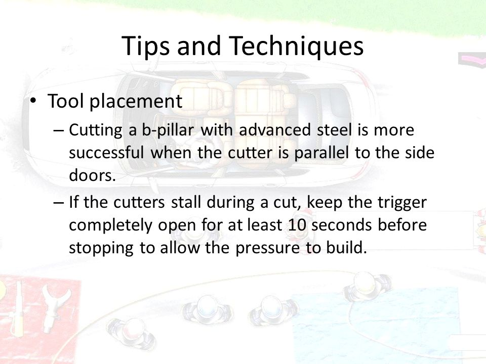 Tips and Techniques Tool placement – Cutting a b-pillar with advanced steel is more successful when the cutter is parallel to the side doors. – If the