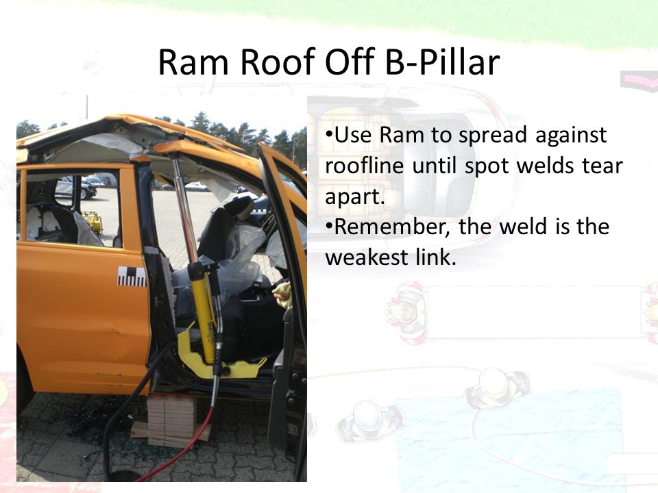 Ram Roof Off B-Pillar Use Ram to spread against roofline until spot welds tear apart. Remember, the weld is the weakest link.