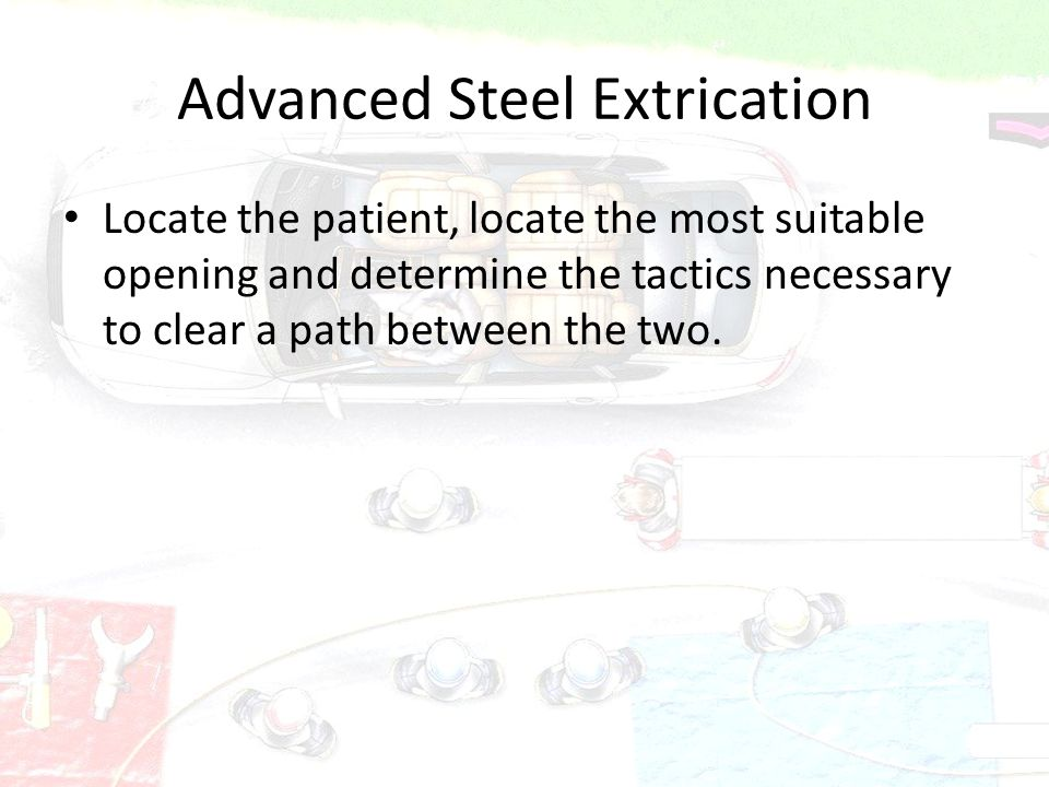 Advanced Steel Extrication Locate the patient, locate the most suitable opening and determine the tactics necessary to clear a path between the two.
