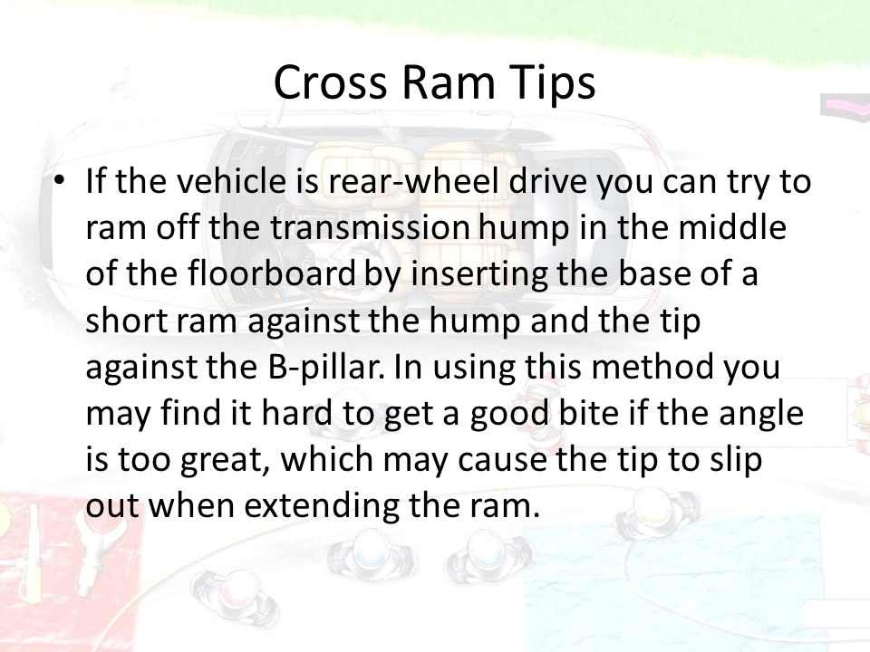 Cross Ram Tips If the vehicle is rear-wheel drive you can try to ram off the transmission hump in the middle of the floorboard by inserting the base o
