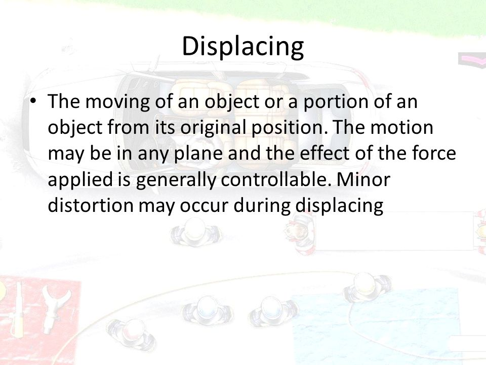 7 Displacing The moving of an object or a portion of an object from its original position. The motion may be in any plane and the effect of the force