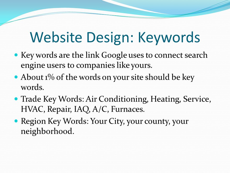 Website Design: Keywords Key words are the link Google uses to connect search engine users to companies like yours. About 1% of the words on your site