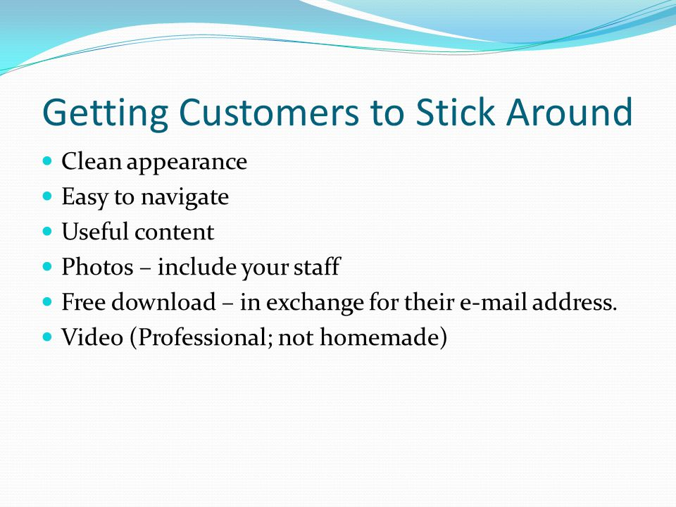 Getting Customers to Stick Around Clean appearance Easy to navigate Useful content Photos – include your staff Free download – in exchange for their e-mail address.