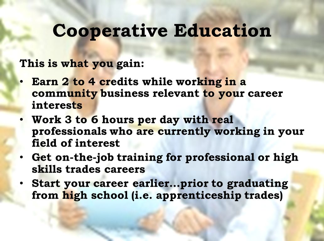 Cooperative Education This is what you gain: Earn 2 to 4 credits while working in a community business relevant to your career interests Work 3 to 6 hours per day with real professionals who are currently working in your field of interest Get on-the-job training for professional or high skills trades careers Start your career earlier…prior to graduating from high school (i.e.