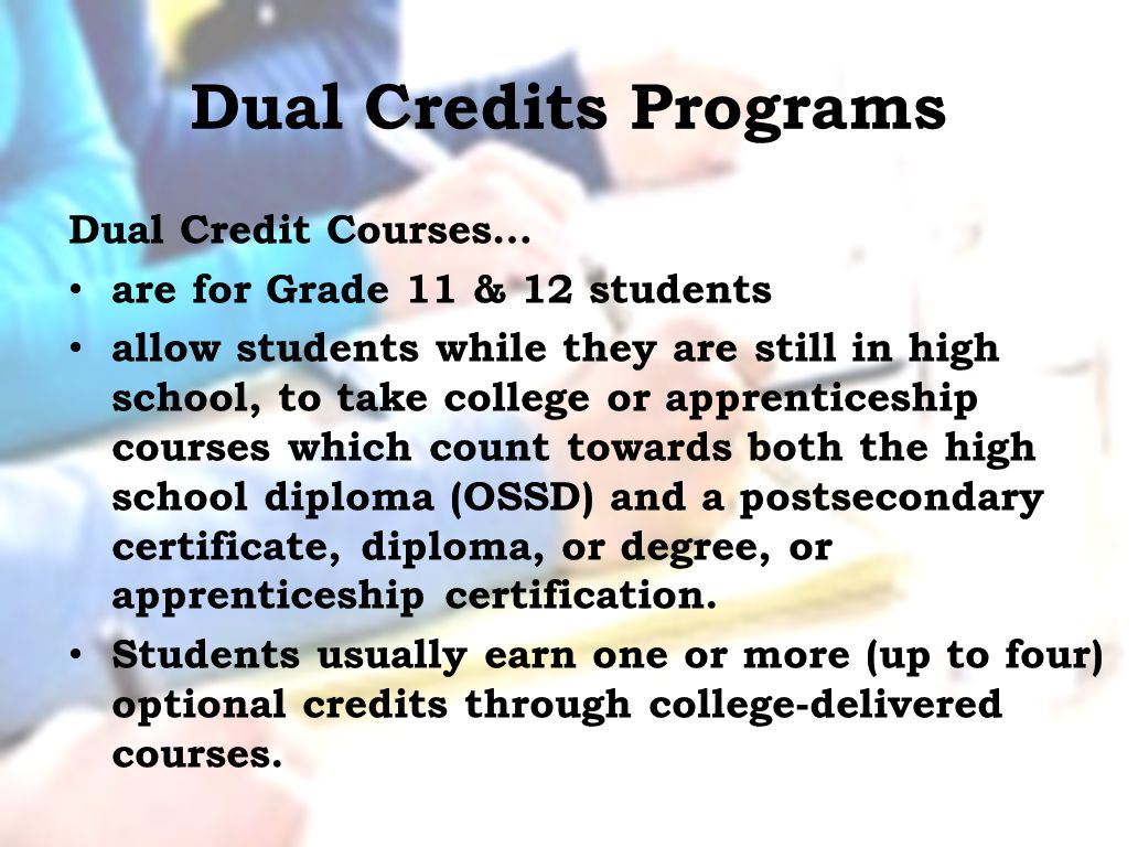 Dual Credits Programs Dual Credit Courses… are for Grade 11 & 12 students allow students while they are still in high school, to take college or apprenticeship courses which count towards both the high school diploma (OSSD) and a postsecondary certificate, diploma, or degree, or apprenticeship certification.