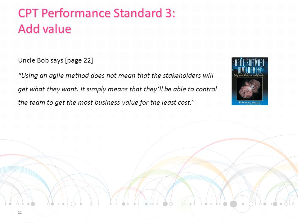 CPT Performance Standard 3: Add value Uncle Bob says [page 22] Using an agile method does not mean that the stakeholders will get what they want.