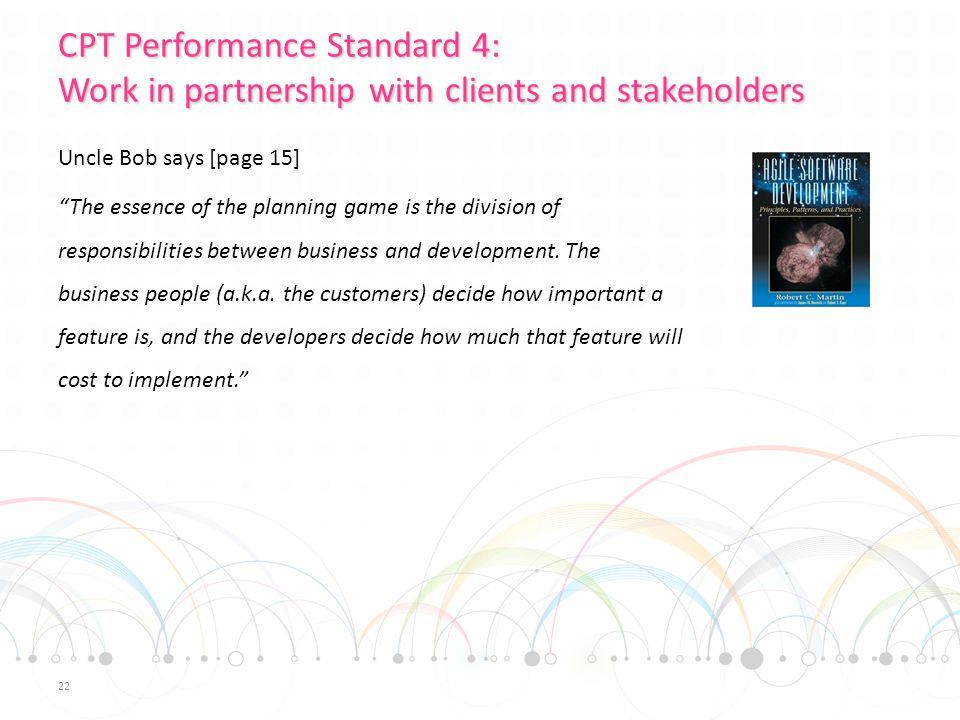 CPT Performance Standard 4: Work in partnership with clients and stakeholders Uncle Bob says [page 15] The essence of the planning game is the division of responsibilities between business and development.