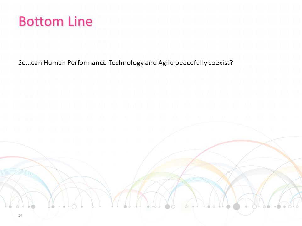 Bottom Line So…can Human Performance Technology and Agile peacefully coexist? 24