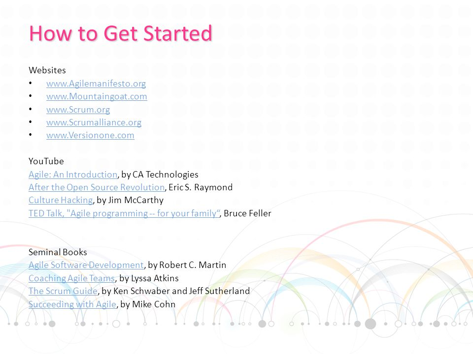 How to Get Started Websites www.Agilemanifesto.org www.Mountaingoat.com www.Scrum.org www.Scrumalliance.org www.Versionone.com YouTube Agile: An IntroductionAgile: An Introduction, by CA Technologies After the Open Source RevolutionAfter the Open Source Revolution, Eric S.