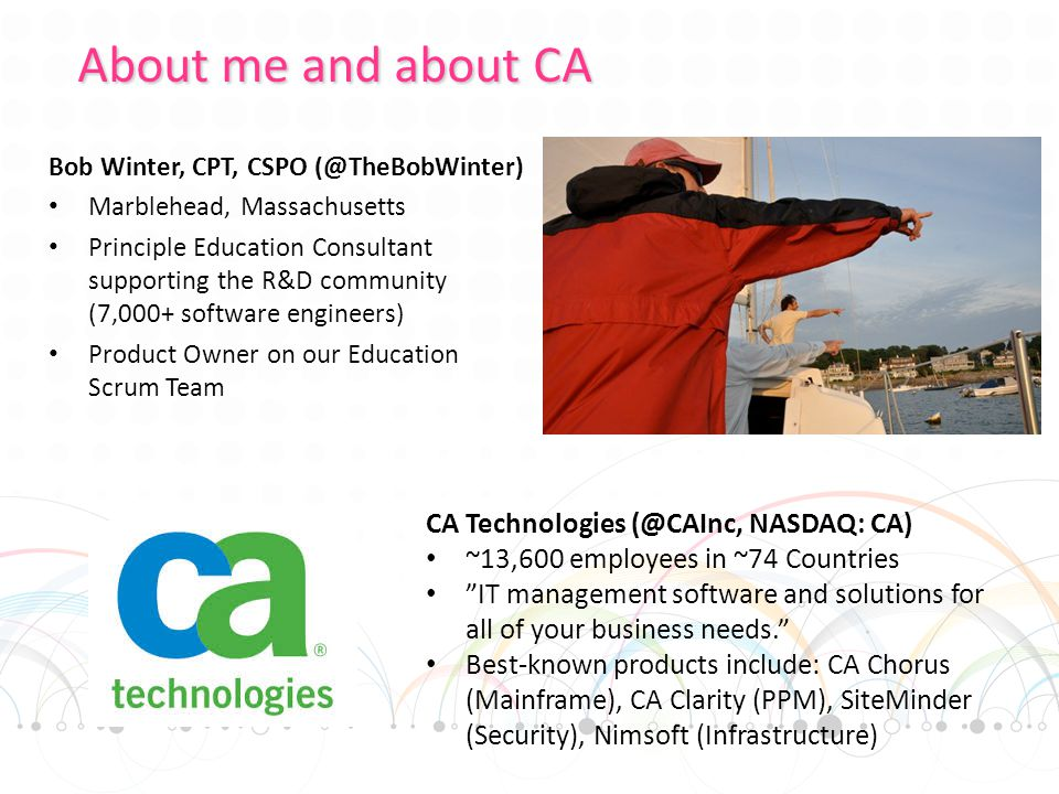 Bob Winter, CPT, CSPO (@TheBobWinter) Marblehead, Massachusetts Principle Education Consultant supporting the R&D community (7,000+ software engineers) Product Owner on our Education Scrum Team About me and about CA CA Technologies (@CAInc, NASDAQ: CA) ~13,600 employees in ~74 Countries IT management software and solutions for all of your business needs. Best-known products include: CA Chorus (Mainframe), CA Clarity (PPM), SiteMinder (Security), Nimsoft (Infrastructure)