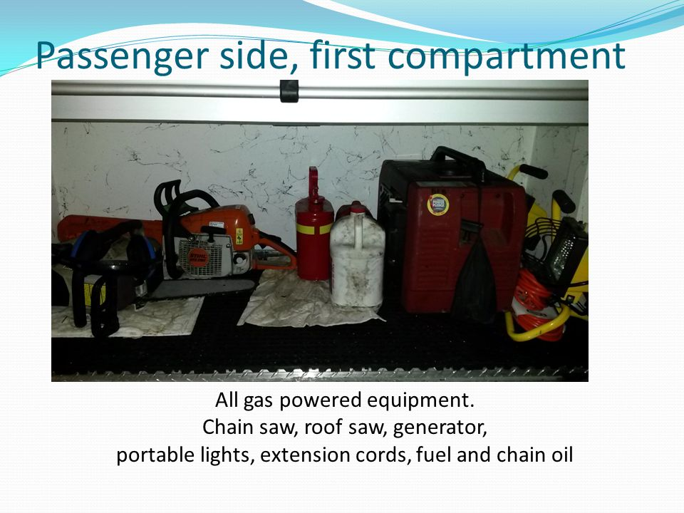 Passenger side, first compartment All gas powered equipment. Chain saw, roof saw, generator, portable lights, extension cords, fuel and chain oil
