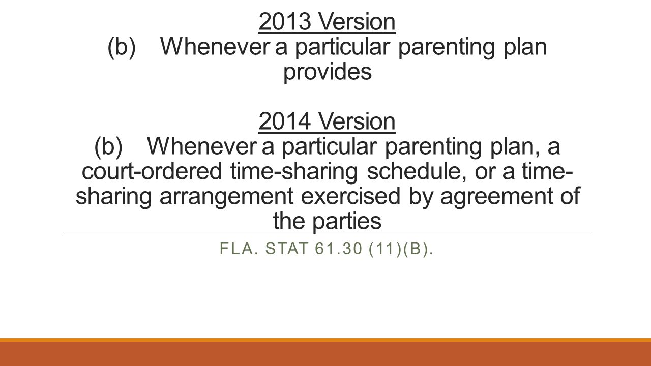 2013 Version (b) Whenever a particular parenting plan provides 2014 Version (b) Whenever a particular parenting plan, a court-ordered time-sharing schedule, or a time- sharing arrangement exercised by agreement of the parties FLA.