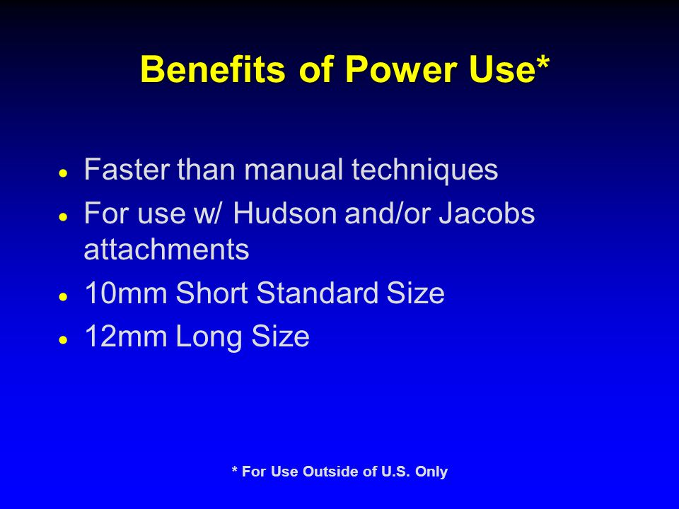 Benefits of Power Use*  Faster than manual techniques  For use w/ Hudson and/or Jacobs attachments  10mm Short Standard Size  12mm Long Size * For Use Outside of U.S.