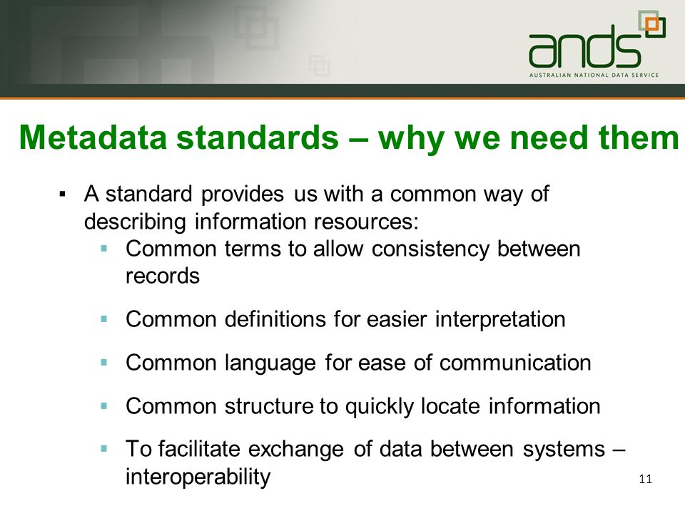 11 Metadata standards – why we need them ▪A standard provides us with a common way of describing information resources:  Common terms to allow consistency between records  Common definitions for easier interpretation  Common language for ease of communication  Common structure to quickly locate information  To facilitate exchange of data between systems – interoperability