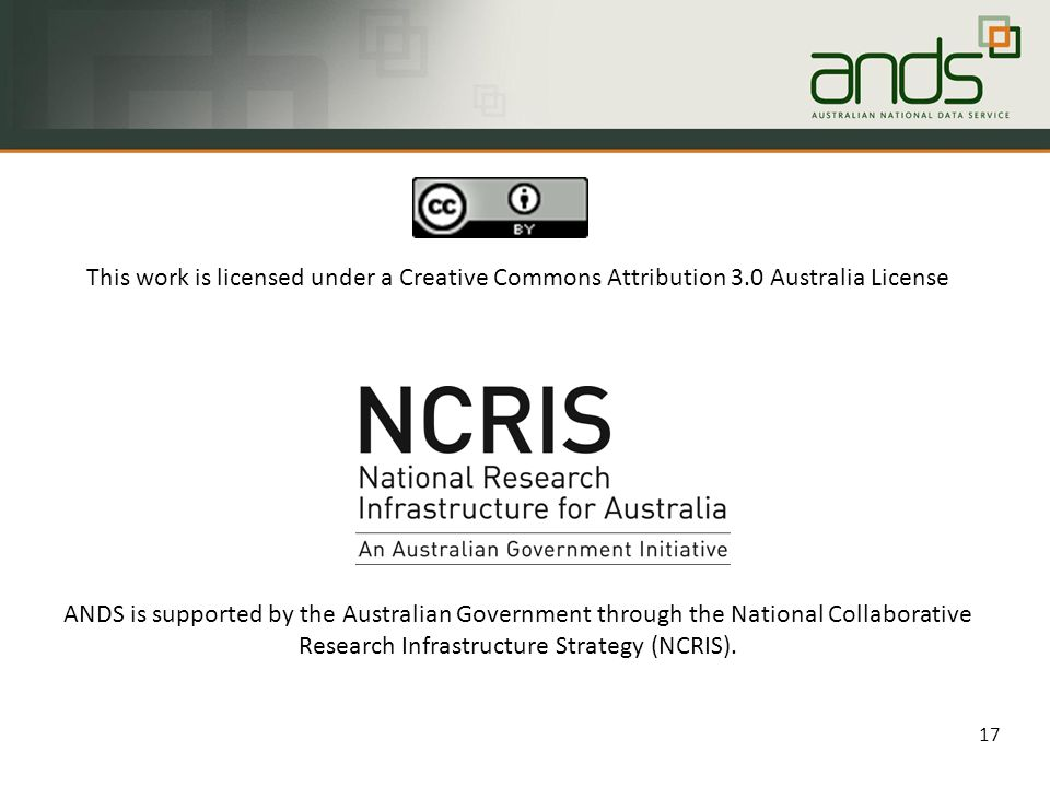 17 This work is licensed under a Creative Commons Attribution 3.0 Australia License ANDS is supported by the Australian Government through the National Collaborative Research Infrastructure Strategy (NCRIS).
