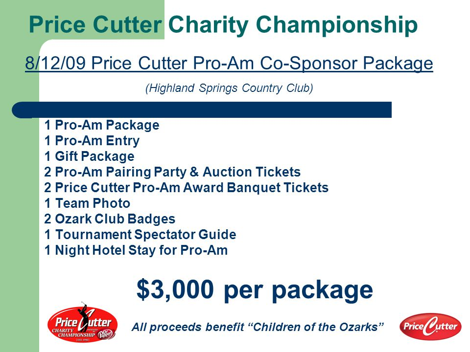 Price Cutter Charity Championship 8/12/09 Price Cutter Pro-Am Co-Sponsor Package (Highland Springs Country Club) 2 Pro-Am Packages 2 Pro-Am Entries 2 Gift Packages 4 Pro-Am Pairing Party & Auction Tickets 4 Price Cutter Pro-Am Award Banquet Tickets 2 Team Photos 4 Ozark Club Badges 2 Tournament Spectator Guides 2 Nights Hotel Stay (one per player for pro-am) $5,500 per package All proceeds benefit Children of the Ozarks