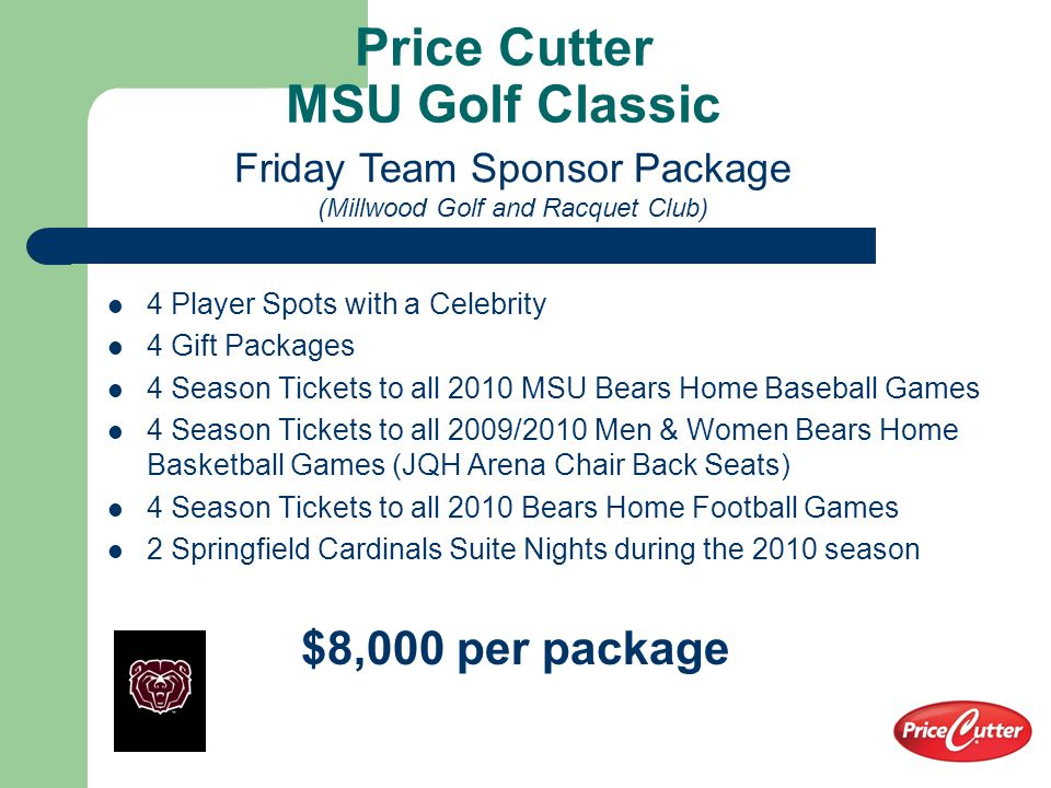 Price Cutter MSU Golf Classic & Suite Package 4 Player Spots with a Celebrity 4 Gift Packages 4 Season Tickets to all 2010 MSU Bears Home Baseball Games 4 Season Tickets to all 2009/2010 Men & Women Bears Home Basketball Games (JQH Arena Chair Back Seats) 4 Season Tickets to all 2009 MSU Bears Home Football Games 2 Basketball Suite Nights in New JQH Arena (1 Women's and 1 Men's Game based on availability) 2 Tickets to 1 Football Suite Night in Plaster Stadium during 2009 Season 1 Baseball Suite Night at Hammons Field during 2009 Season 2 Springfield Cardinals Suite Nights during 2009 Season $12,000 per package MSU Celebrity Golf Team Sponsor Package (Millwood Golf and Racquet Club)