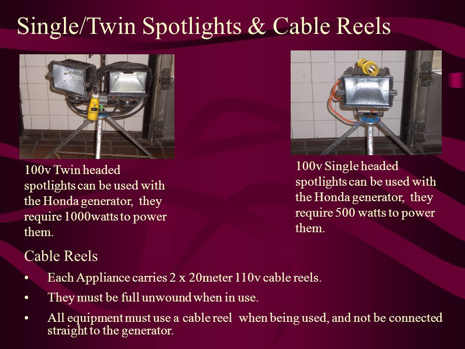 Single/Twin Spotlights & Cable Reels 100v Twin headed spotlights can be used with the Honda generator, they require 1000watts to power them.