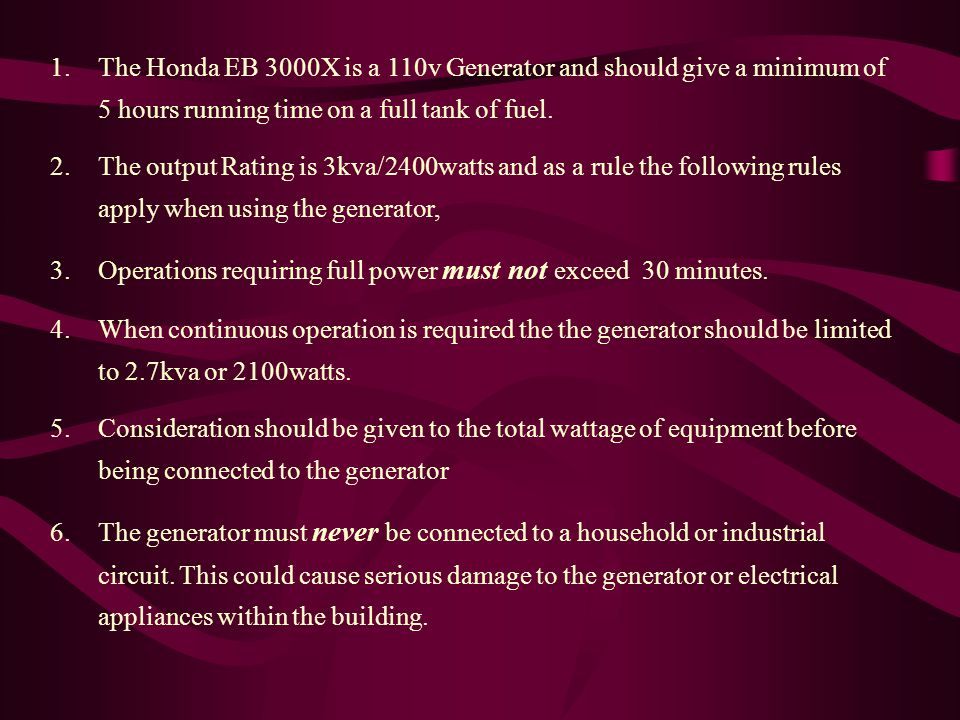 1.The Honda EB 3000X is a 110v Generator and should give a minimum of 5 hours running time on a full tank of fuel.