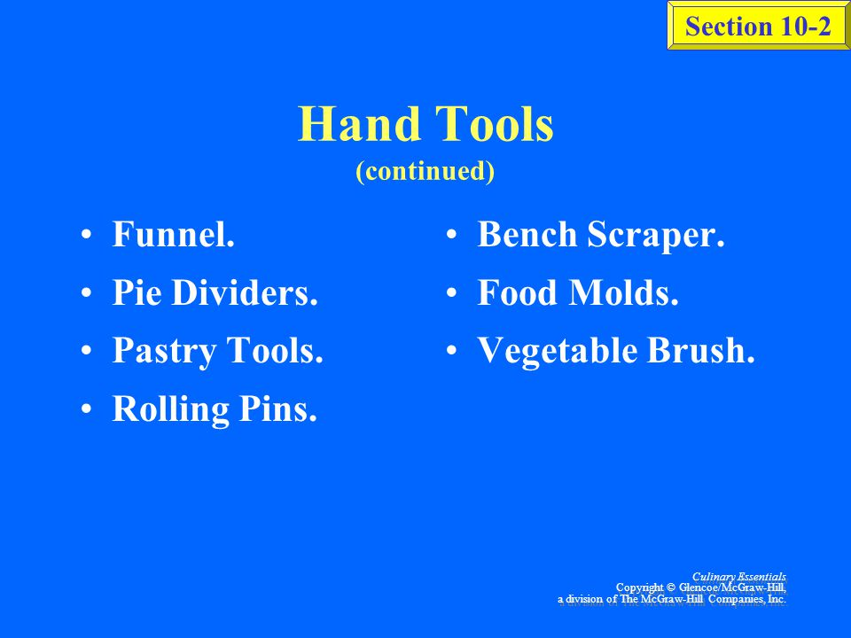 Section 10-2 Culinary Essentials Copyright © Glencoe/McGraw-Hill, a division of The McGraw-Hill Companies, Inc. Hand Tools (continued) Skimmer. Tongs.