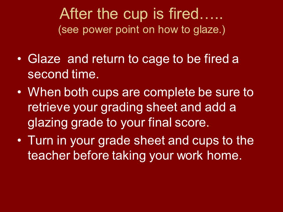 After the cup is fired….. (see power point on how to glaze.) Glaze and return to cage to be fired a second time. When both cups are complete be sure t