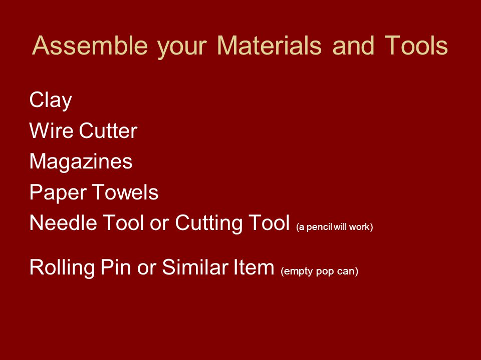Assemble your Materials and Tools Clay Wire Cutter Magazines Paper Towels Needle Tool or Cutting Tool (a pencil will work) Rolling Pin or Similar Item