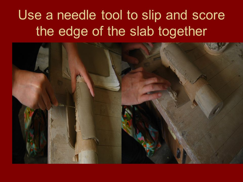 Use a needle tool to slip and score the edge of the slab together