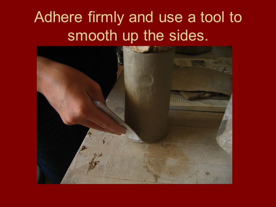 Adhere firmly and use a tool to smooth up the sides.