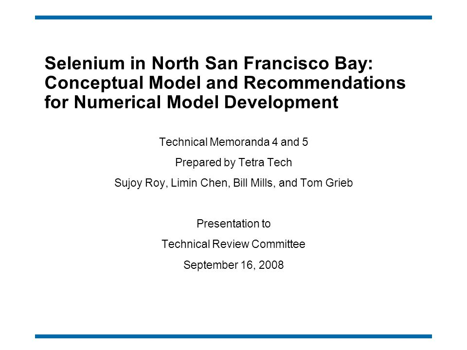 Selenium in North San Francisco Bay: Conceptual Model and Recommendations for Numerical Model Development Technical Memoranda 4 and 5 Prepared by Tetra Tech Sujoy Roy, Limin Chen, Bill Mills, and Tom Grieb Presentation to Technical Review Committee September 16, 2008