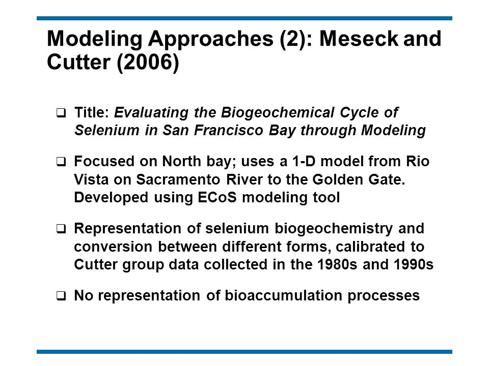 Modeling Approaches (2): Meseck and Cutter (2006) q Title: Evaluating the Biogeochemical Cycle of Selenium in San Francisco Bay through Modeling q Focused on North bay; uses a 1-D model from Rio Vista on Sacramento River to the Golden Gate.