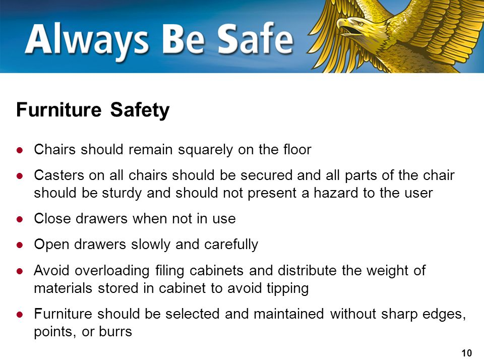 10 Furniture Safety Chairs should remain squarely on the floor Casters on all chairs should be secured and all parts of the chair should be sturdy and should not present a hazard to the user Close drawers when not in use Open drawers slowly and carefully Avoid overloading filing cabinets and distribute the weight of materials stored in cabinet to avoid tipping Furniture should be selected and maintained without sharp edges, points, or burrs