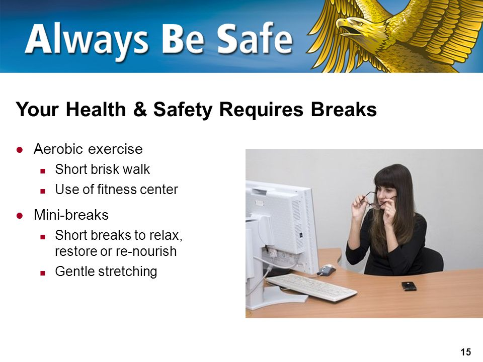 15 Your Health & Safety Requires Breaks Aerobic exercise Short brisk walk Use of fitness center Mini-breaks Short breaks to relax, restore or re-nourish Gentle stretching