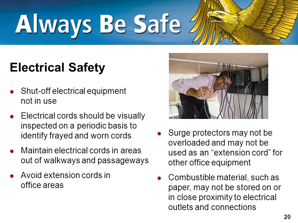 20 Electrical Safety Shut-off electrical equipment not in use Electrical cords should be visually inspected on a periodic basis to identify frayed and worn cords Maintain electrical cords in areas out of walkways and passageways Avoid extension cords in office areas Surge protectors may not be overloaded and may not be used as an extension cord for other office equipment Combustible material, such as paper, may not be stored on or in close proximity to electrical outlets and connections
