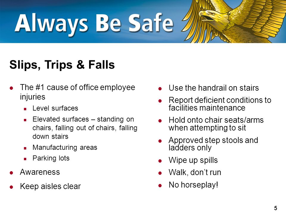 5 Slips, Trips & Falls The #1 cause of office employee injuries Level surfaces Elevated surfaces – standing on chairs, falling out of chairs, falling down stairs Manufacturing areas Parking lots Awareness Keep aisles clear Use the handrail on stairs Report deficient conditions to facilities maintenance Hold onto chair seats/arms when attempting to sit Approved step stools and ladders only Wipe up spills Walk, don't run No horseplay!