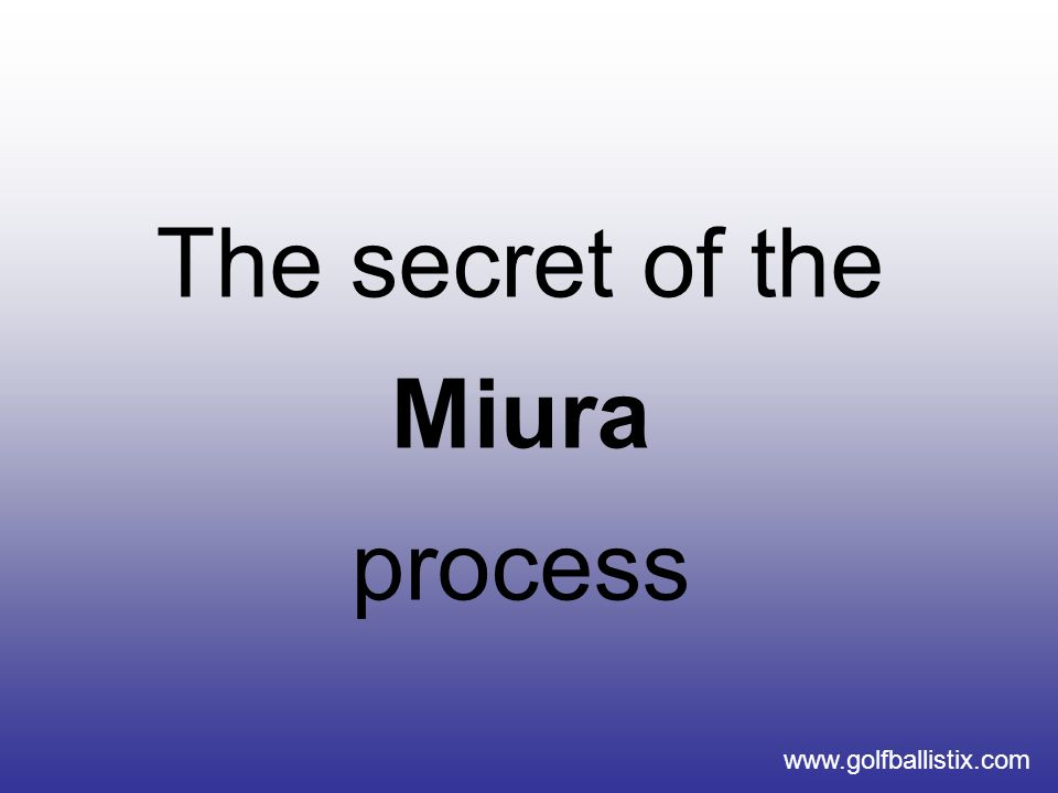 www.golfballistix.com The secret of the Miura process