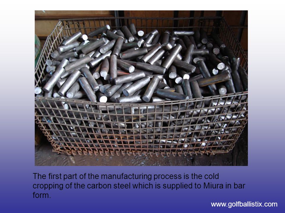 www.golfballistix.com The first part of the manufacturing process is the cold cropping of the carbon steel which is supplied to Miura in bar form.