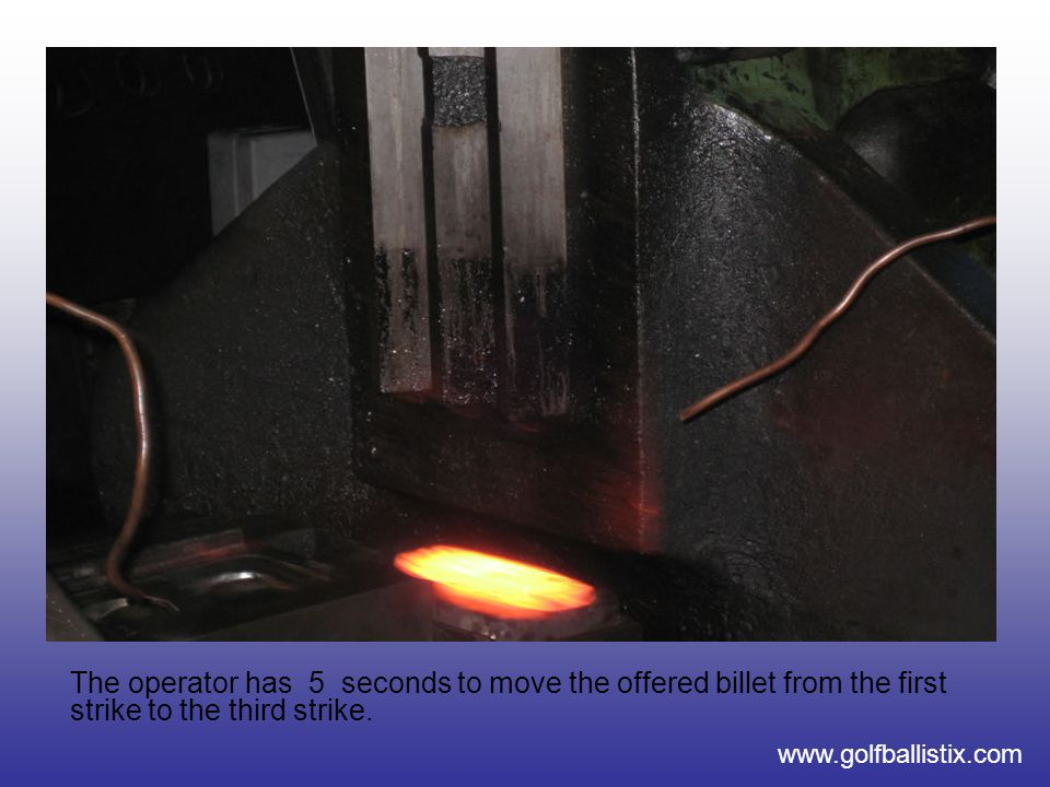 www.golfballistix.com The operator has 5 seconds to move the offered billet from the first strike to the third strike.