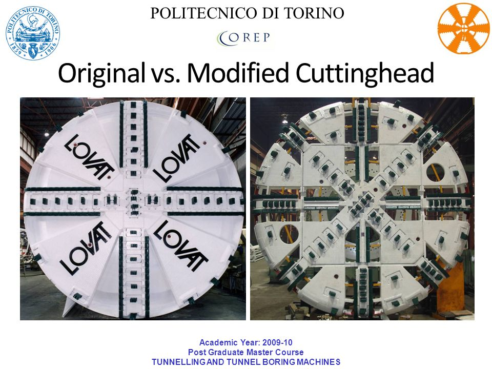Academic Year: 2009-10 Post Graduate Master Course TUNNELLING AND TUNNEL BORING MACHINES POLITECNICO DI TORINO Original vs. Modified Cuttinghead