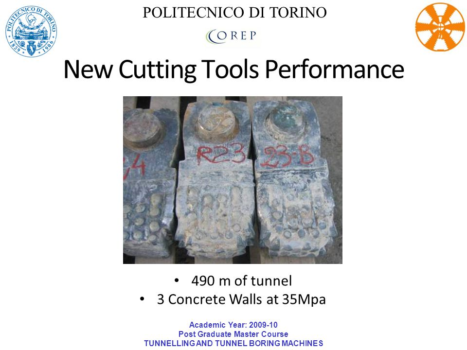 Academic Year: 2009-10 Post Graduate Master Course TUNNELLING AND TUNNEL BORING MACHINES POLITECNICO DI TORINO New Cutting Tools Performance 490 m of