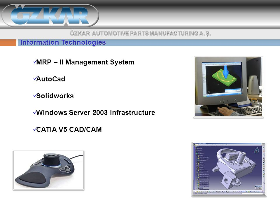 Information Technologies MRP – II Management System AutoCad Solidworks Windows Server 2003 infrastructure CATIA V5 CAD/CAM ÖZKAR AUTOMOTIVE PARTS MANUFACTURING A.