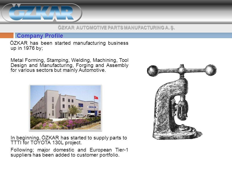 Company Profile ÖZKAR has been started manufacturing business up in 1976 by; Metal Forming, Stamping, Welding, Machining, Tool Design and Manufacturing, Forging and Assembly for various sectors but mainly Automotive.
