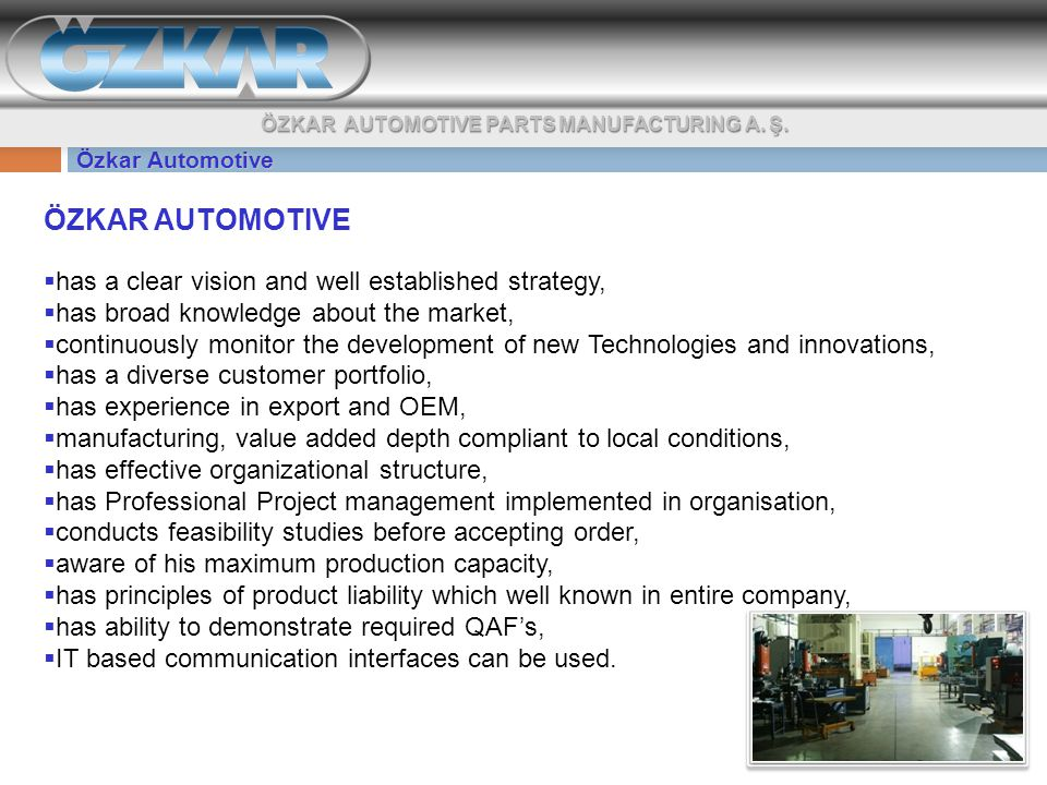Özkar Automotive ÖZKAR AUTOMOTIVE  has a clear vision and well established strategy,  has broad knowledge about the market,  continuously monitor the development of new Technologies and innovations,  has a diverse customer portfolio,  has experience in export and OEM,  manufacturing, value added depth compliant to local conditions,  has effective organizational structure,  has Professional Project management implemented in organisation,  conducts feasibility studies before accepting order,  aware of his maximum production capacity,  has principles of product liability which well known in entire company,  has ability to demonstrate required QAF's,  IT based communication interfaces can be used.
