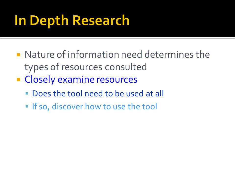  Nature of information need determines the types of resources consulted  Closely examine resources  Does the tool need to be used at all  If so, discover how to use the tool