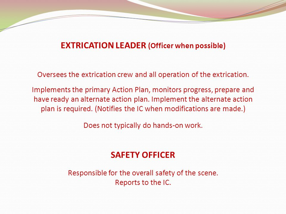 EXTRICATION LEADER (Officer when possible) Oversees the extrication crew and all operation of the extrication.