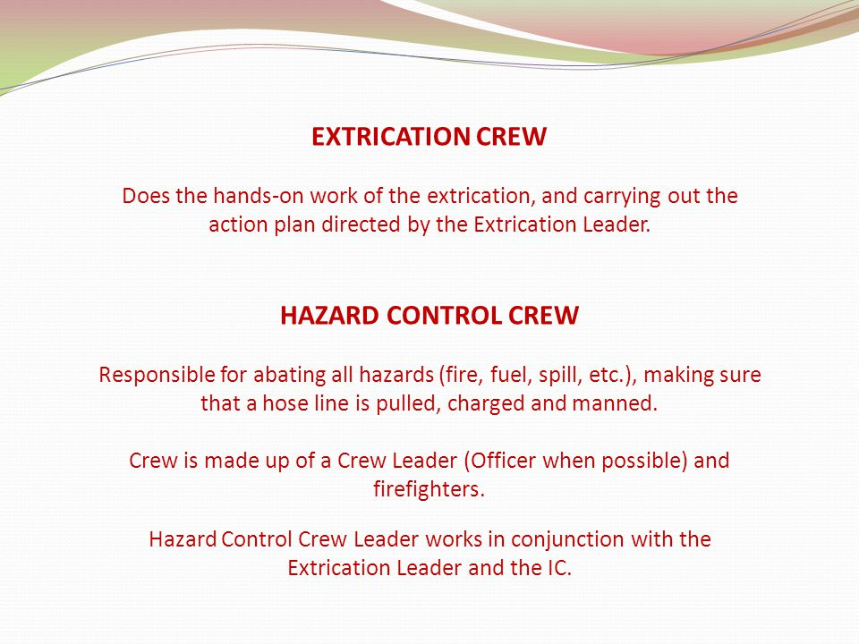 EXTRICATION CREW Does the hands-on work of the extrication, and carrying out the action plan directed by the Extrication Leader. HAZARD CONTROL CREW R