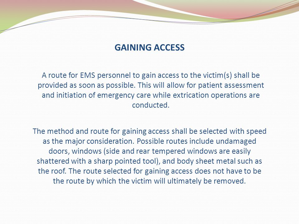 GAINING ACCESS A route for EMS personnel to gain access to the victim(s) shall be provided as soon as possible. This will allow for patient assessment