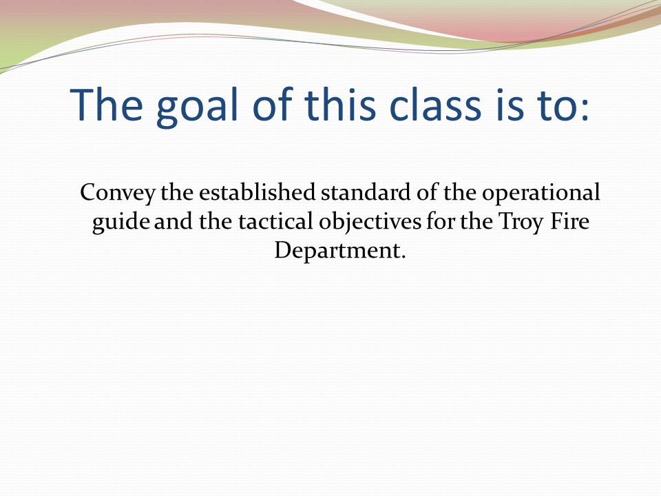 The goal of this class is to : Convey the established standard of the operational guide and the tactical objectives for the Troy Fire Department.