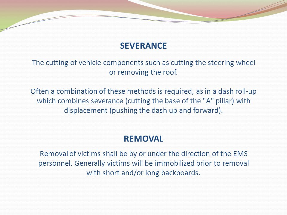 SEVERANCE The cutting of vehicle components such as cutting the steering wheel or removing the roof. Often a combination of these methods is required,