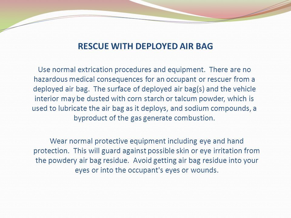 RESCUE WITH DEPLOYED AIR BAG Use normal extrication procedures and equipment. There are no hazardous medical consequences for an occupant or rescuer f