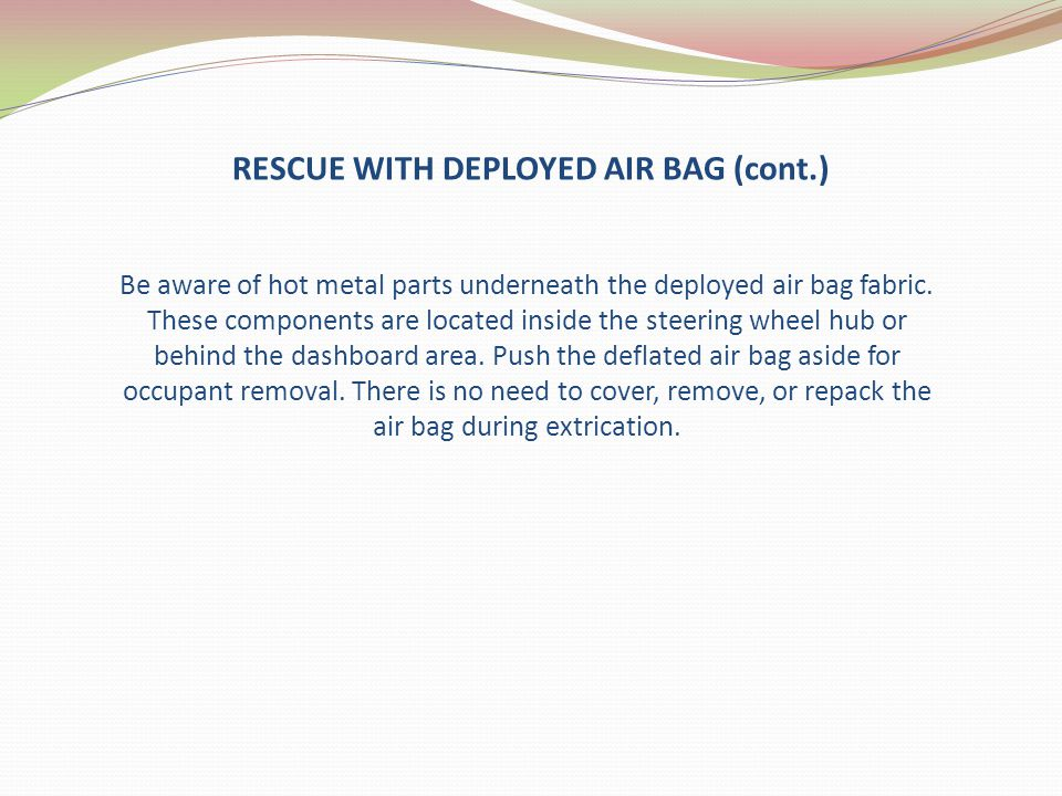 RESCUE WITH DEPLOYED AIR BAG (cont.) Be aware of hot metal parts underneath the deployed air bag fabric. These components are located inside the steer